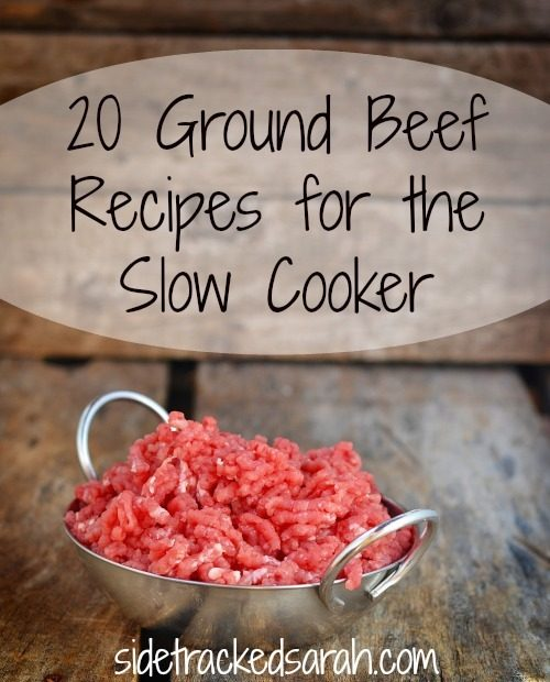 20 ground beef recipes for the slow cooker sidetracked sarah for Different meal ideas for ground beef